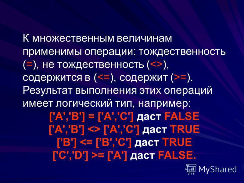 К множественным величинам применимы операции: тождественность (=), не тождественность (<>), содержится в ( =). Результат выполнения этих операций имеет логический тип, например: ['A','B'] = ['A','C'] даст FALSE ['A','B'] <> ['A','C'] даст TRUE ['B']