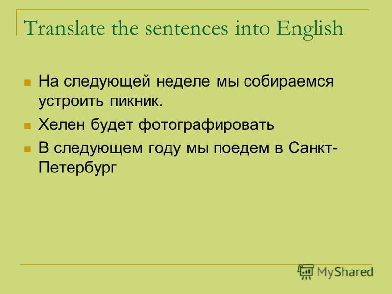 Translate the sentences into English На следующей неделе мы собираемся устроить пикник. Хелен будет фотографировать В следующем году мы поедем в Санкт- Петербург
