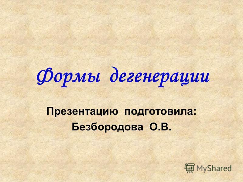 Формы дегенерации Презентацию подготовила: Безбородова О.В.