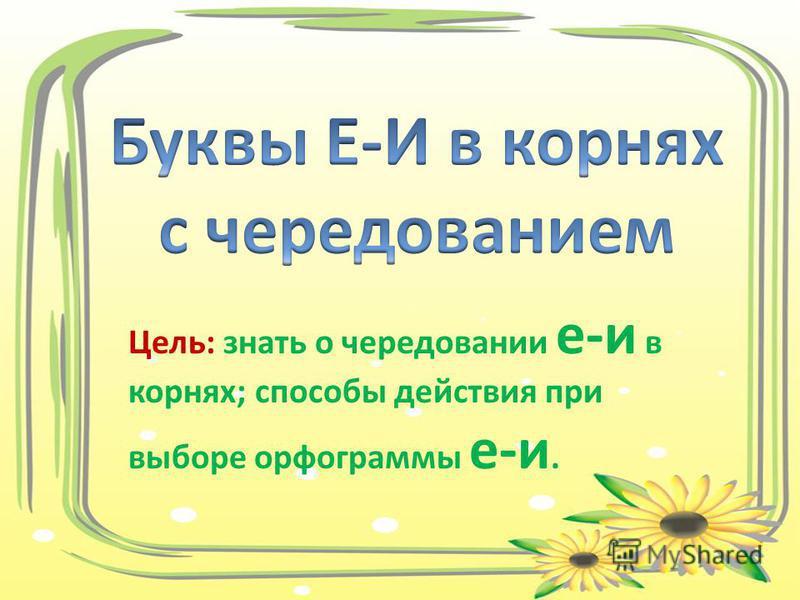 Цель: знать о чередовании е-и в корнях; способы действия при выборе орфограммы е-и.