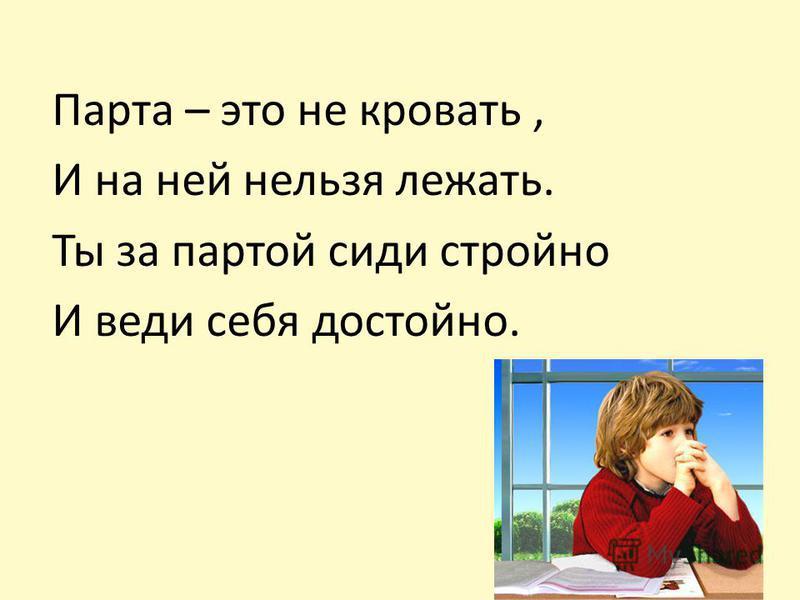 Парта – это не кровать, И на ней нельзя лежать. Ты за партой сиди стройно И веди себя достойно.