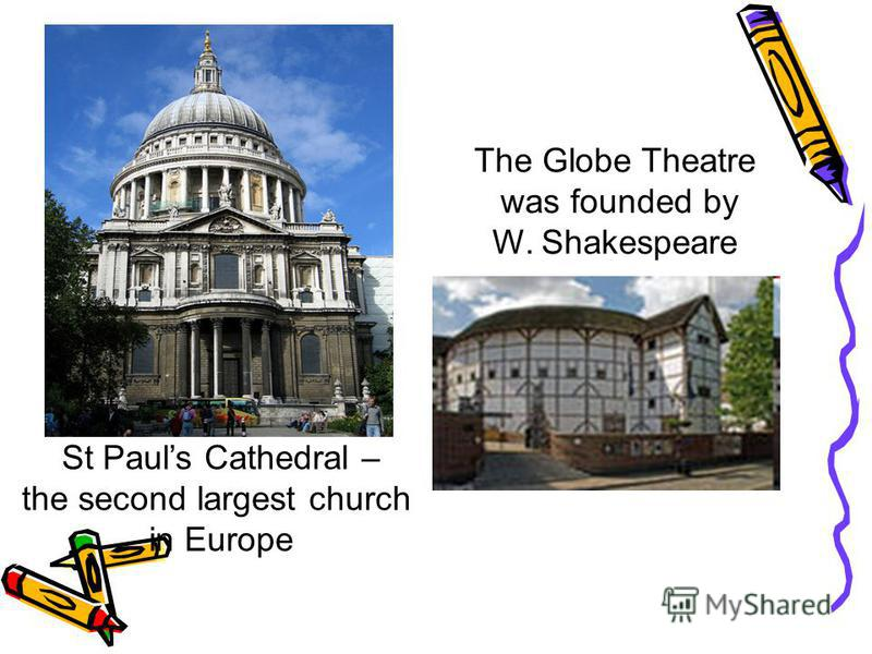 St Pauls Cathedral – the second largest church in Europe The Globe Theatre was founded by W. Shakespeare