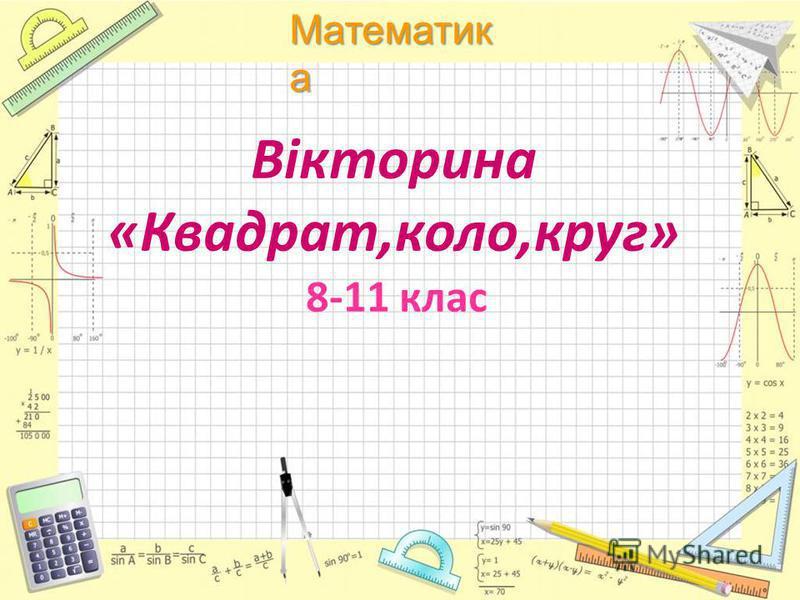 Математик а Вікторина «Квадрат,коло,круг» 8-11 клас