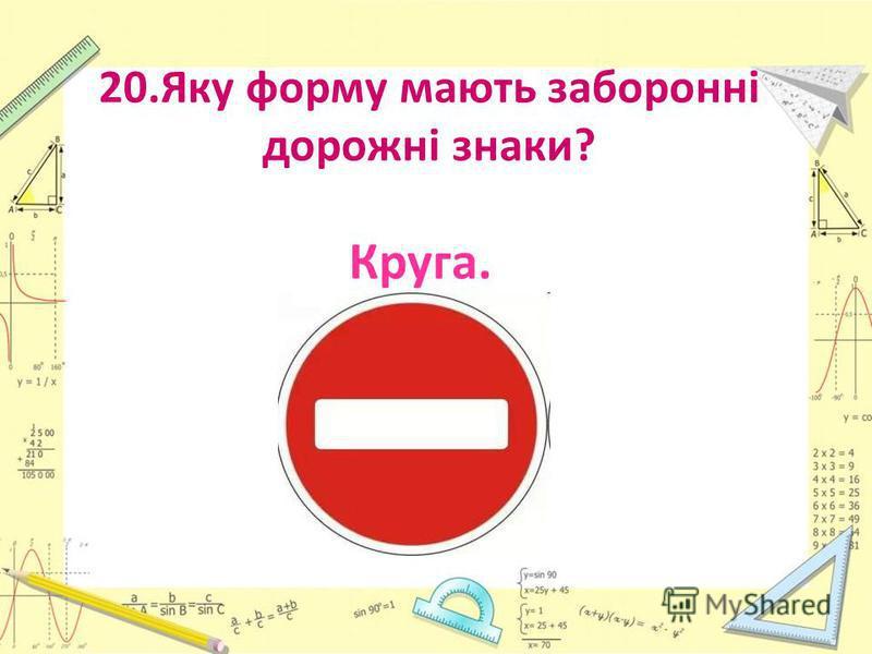 20.Яку форму мають заборонні дорожні знаки? Круга.