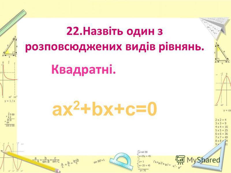 22.Назвіть один з розповсюджених видів рівнянь. Квадратні. ах 2 +bх+с=0