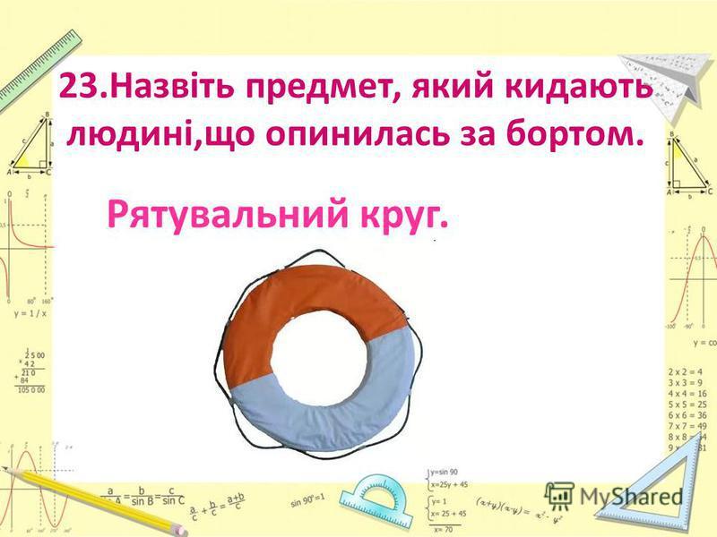 23.Назвіть предмет, який кидають людині,що опинилась за бортом. Рятувальний круг.