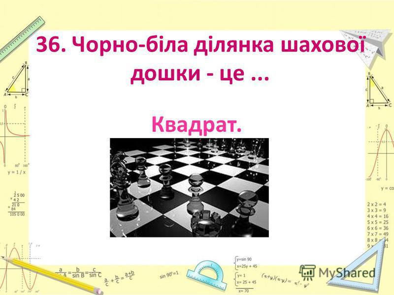 36. Чорно-біла ділянка шахової дошки - це... Квадрат.