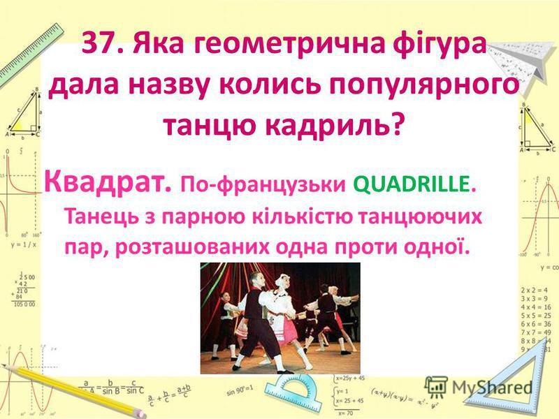 37. Яка геометрична фігура дала назву колись популярного танцю кадриль? Квадрат. По-французьки QUADRILLE. Танець з парною кількістю танцюючих пар, розташованих одна проти одної.