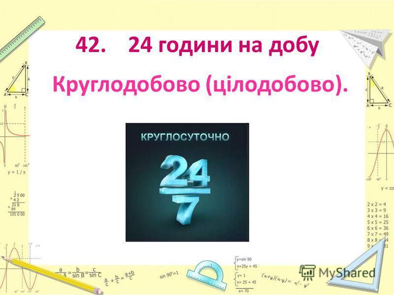 42. 24 години на добу Круглодобово (цілодобово).
