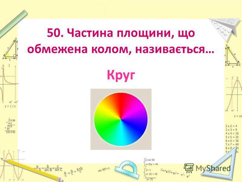 50. Частина площини, що обмежена колом, називається… Круг