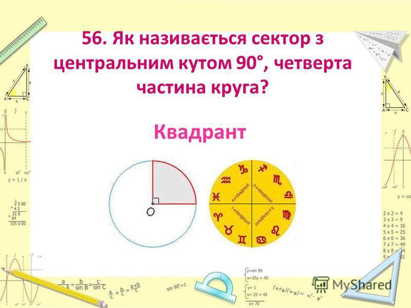 56. Як називається сектор з центральним кутом 90°, четверта частина круга? Квадрант