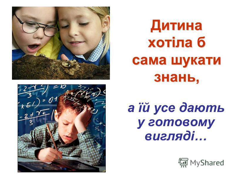 Дитина хотіла б сама шукати знань, а їй усе дають у готовому вигляді…