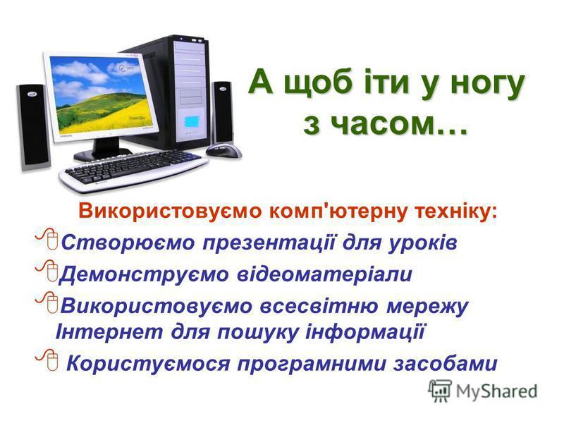 А щоб іти у ногу з часом… Використовуємо комп'ютерну техніку: Створюємо презентації для уроків Демонструємо відеоматеріали Використовуємо всесвітню мережу Інтернет для пошуку інформації Користуємося програмними засобами