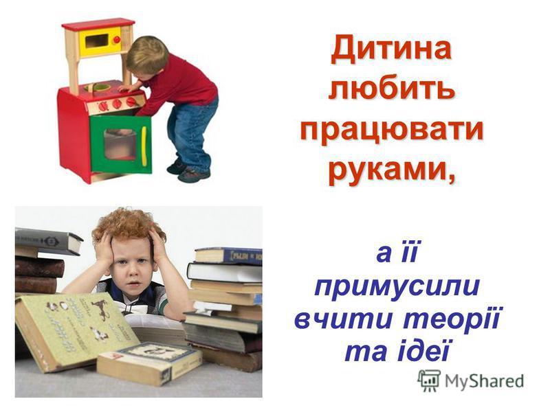 Дитина любить працювати руками, а її примусили вчити теорії та ідеї