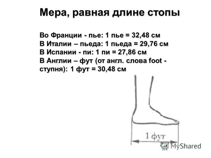 Мера, равная длине стопы Во Франции - пье: 1 пье = 32,48 см В Италии – пьета: 1 пьета = 29,76 см В Испании - пи: 1 пи = 27,86 см В Англии – фут (от англ. слова foot - ступня): 1 фут = 30,48 см