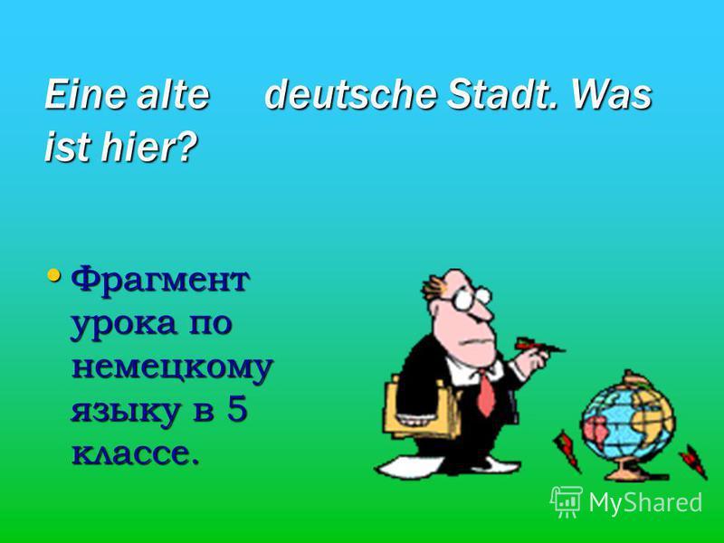 Eine alte deutsche Stadt. Was ist hier? Фрагмент урока по немецкому языку в 5 классе. Фрагмент урока по немецкому языку в 5 классе.