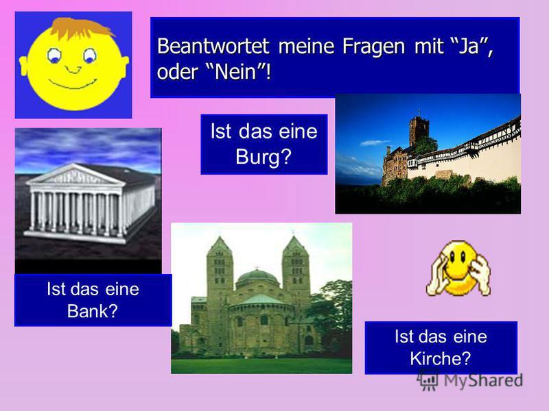 Beantwortet meine Fragen mit Ja, oder Nein! Ist das eine Bank? Ist das eine Burg? Ist das eine Kirche?