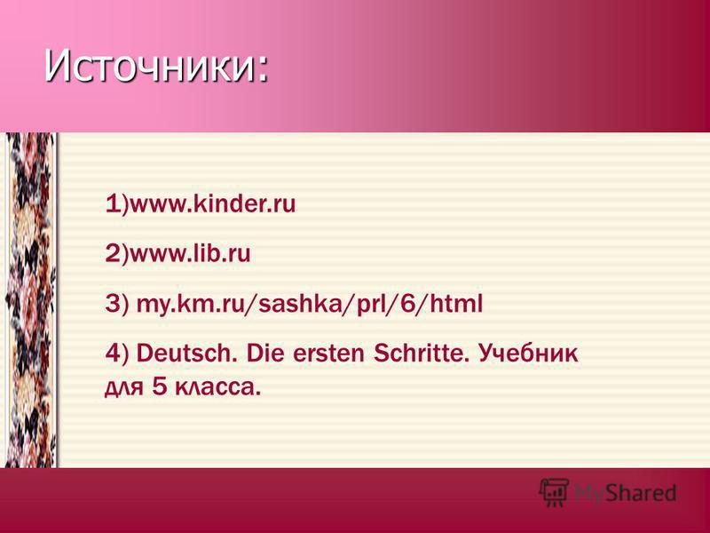 Источники: www.kinder.ru www.kinder.ru www.kinder.ru http//my.km.ru/sashk a/prl/6.html http//my.km.ru/sashk a/prl/6.html www.lib.ru www.lib.ru www.lib.ru Deutsch. Die ersten Schritte. Lehrbuch für die5. Klasse. Deutsch. Die ersten Schritte. Lehrbuch