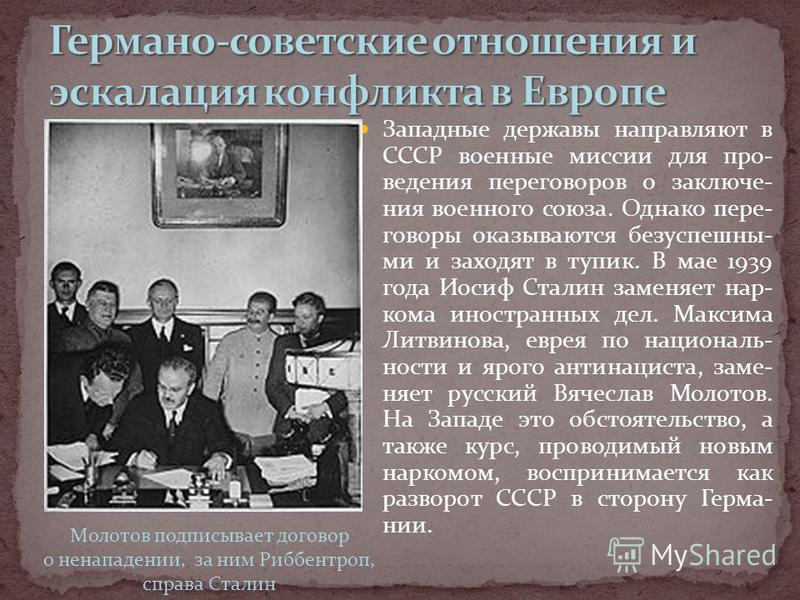 Западные державы направляют в СССР военные миссии для про- ведения переговоров о заключения военного союза. Однако пере- говоры оказываются безуспешны- ми и заходят в тупик. В мае 1939 года Иосиф Сталин заменяет нар- кома иностранних дел. Максима Лит