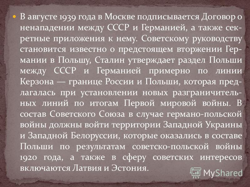 В августе 1939 года в Москве подписывается Договор о ненападении между СССР и Германией, а также секретные приложения к нему. Советскому руководству становится известно о предстоящем вторжении Гер- мании в Польшу, Сталин утверждает раздел Польши межд