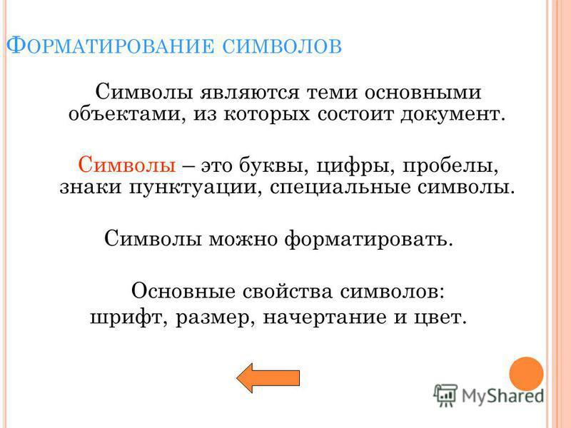 Ф ОРМАТИРОВАНИЕ СИМВОЛОВ Символы являются теми основными объектами, из которых состоит документ. Символы – это буквы, цифры, пробелы, знаки пунктуации, специальные символы. Символы можно форматировать. Основные свойства символов: шрифт, размер, начер