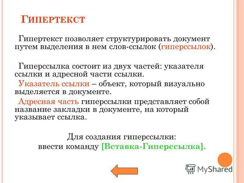 Г ИПЕРТЕКСТ Гипертекст позволяет структурировать документ путем выделения в нем слов-ссылок (гиперссылок). Гиперссылка состоит из двух частей: указателя ссылки и адресной части ссылки. Указатель ссылки – объект, который визуально выделяется в докумен