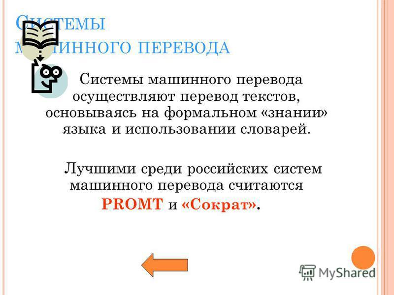 С ИСТЕМЫ МАШИННОГО ПЕРЕВОДА Системы машинного перевода осуществляют перевод текстов, основываясь на формальном «знании» языка и использовании словарей. Лучшими среди российских систем машинного перевода считаются PROMT и «Сократ».