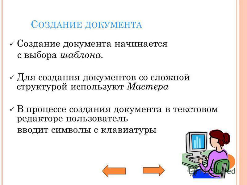 С ОЗДАНИЕ ДОКУМЕНТА Создание документа начинается с выбора шаблона. Для создания документов со сложной структурой используют Мастера В процессе создания документа в текстовом редакторе пользователь вводит символы с клавиатуры