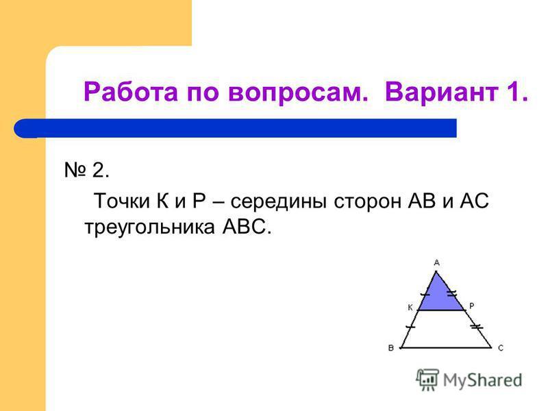 2. Точки К и Р – середины сторон АВ и АС треугольника АВС. Работа по вопросам. Вариант 1.
