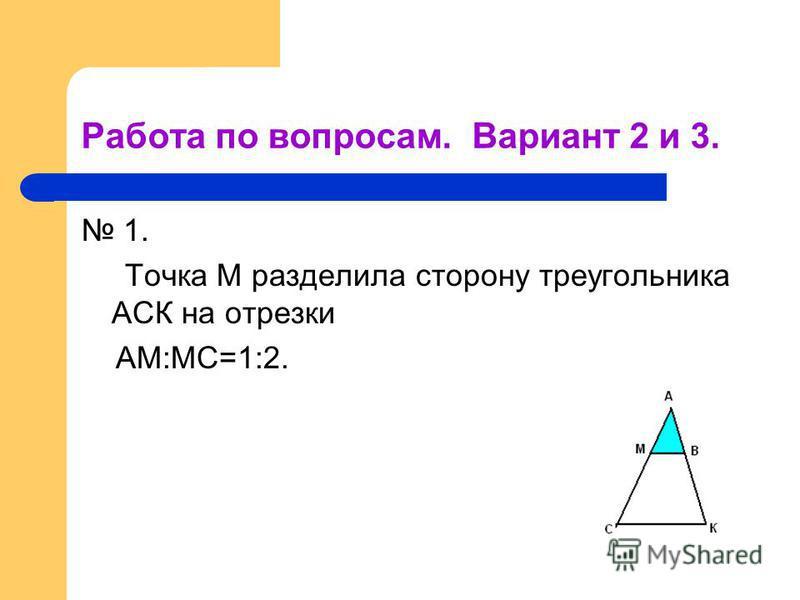 Работа по вопросам. Вариант 2 и 3. 1. Точка М разделила сторону треугольника АСК на отрезки АМ:МС=1:2.