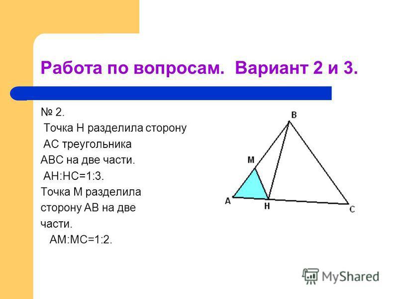 Работа по вопросам. Вариант 2 и 3. 2. Точка Н разделила сторону АС треугольника АВС на две части. АН:НС=1:3. Точка М разделила сторону АВ на две части. АМ:МС=1:2.