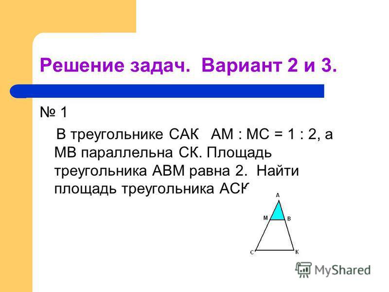Решение задач. Вариант 2 и 3. 1 В треугольнике САК АМ : МС = 1 : 2, а МВ параллельна СК. Площадь треугольника АВМ равна 2. Найти площадь треугольника АСК.