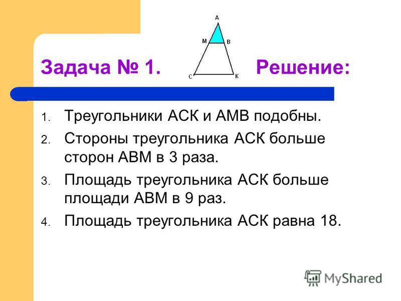 Задача 1. Решение: 1. Треугольники АСК и АМВ подобны. 2. Стороны треугольника АСК больше сторон АВМ в 3 раза. 3. Площадь треугольника АСК больше площади АВМ в 9 раз. 4. Площадь треугольника АСК равна 18.