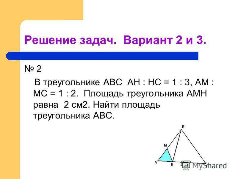 Решение задач. Вариант 2 и 3. 2 В треугольнике АВС АН : НС = 1 : 3, АМ : МС = 1 : 2. Площадь треугольника АМН равна 2 см 2. Найти площадь треугольника АВС.