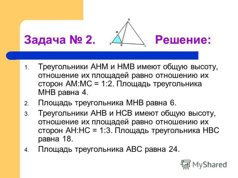 Задача 2. Решение: 1. Треугольники АНМ и НМВ имеют общую высоту, отношение их площадей равно отношению их сторон АМ:МС = 1:2. Площадь треугольника МНВ равна 4. 2. Площадь треугольника МНВ равна 6. 3. Треугольники АНВ и НСВ имеют общую высоту, отношен