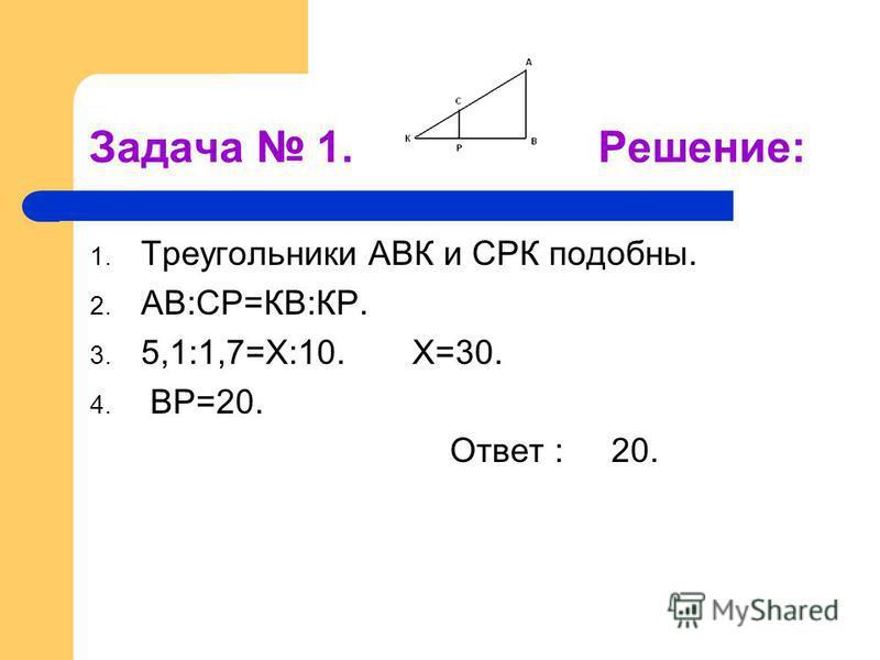 Задача 1. Решение: 1. Треугольники АВК и СРК подобны. 2. АВ:СР=КВ:КР. 3. 5,1:1,7=Х:10. Х=30. 4. ВР=20. Ответ : 20.