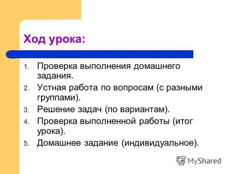 Ход урока: 1. Проверка выполнения домашнего задания. 2. Устная работа по вопросам (с разными группами). 3. Решение задач (по вариантам). 4. Проверка выполненной работы (итог урока). 5. Домашнее задание (индивидуальное).