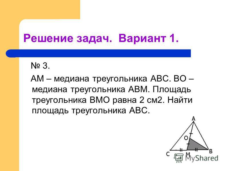 Решение задач. Вариант 1. 3. АМ – медиана треугольника АВС. ВО – медиана треугольника АВМ. Площадь треугольника ВМО равна 2 см 2. Найти площадь треугольника АВС.