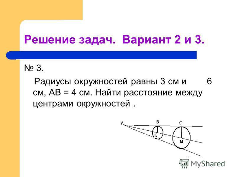 Решение задач. Вариант 2 и 3. 3. Радиусы окружностей равны 3 см и 6 см, АВ = 4 см. Найти расстояние между центрами окружностей.