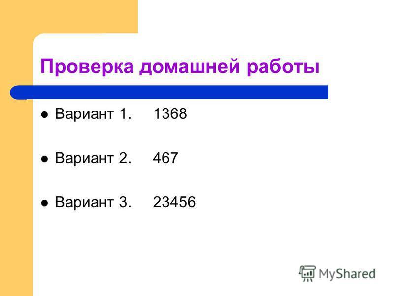Проверка домашней работы Вариант 1. 1368 Вариант 2. 467 Вариант 3. 23456