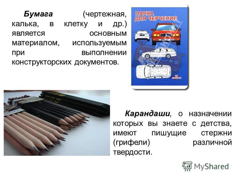 Карандаши, о назначении которых вы знаете с детства, имеют пишущие стержни (грифели) различной твердости. Бумага (чертежная, калька, в клетку и др.) является основным материалом, используемым при выполнении конструкторских документов.