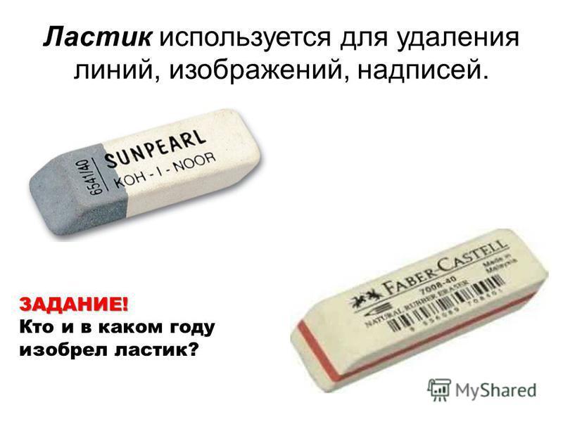 Ластик используется для удаления линий, изображений, надписей. ЗАДАНИЕ! Кто и в каком году изобрел ластик?