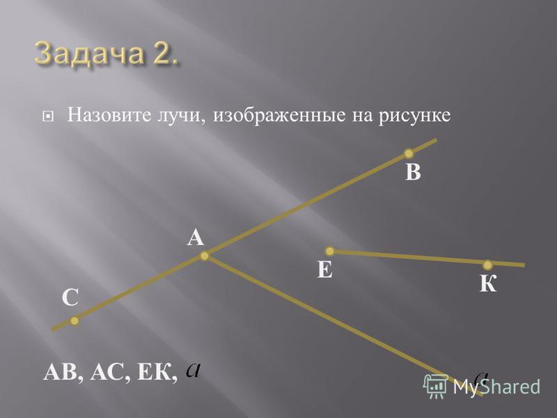 Назовите лучи, изображенные на рисунке К Е В А С АВ, АС, ЕК,