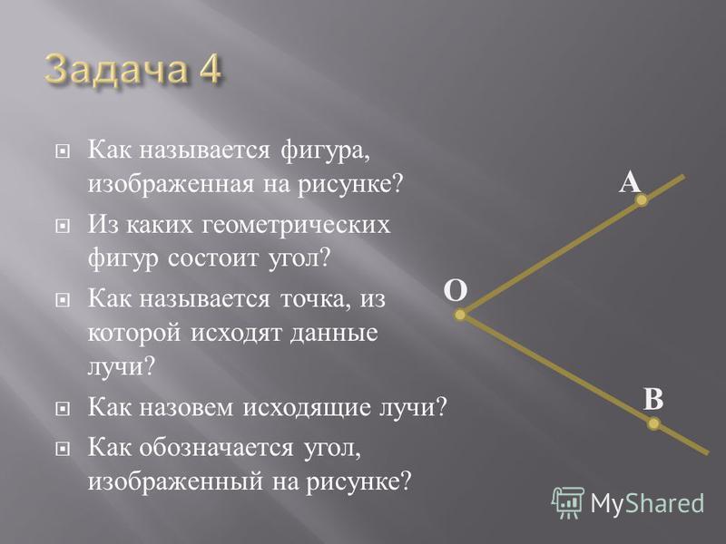 Как называется фигура, изображенная на рисунке ? Из каких геометрических фигур состоит уголл ? Как называется точка, из которой исходят данные лучи ? Как назовем исходящие лучи ? Как обозначается уголл, изображенный на рисунке ? О В А