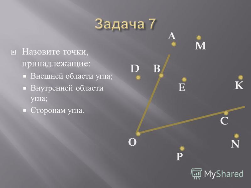 Назовите точки, принадлежащие : Внешней области угла ; Внутренней области угла ; Сторонам угла. DB А M K E C N Р О