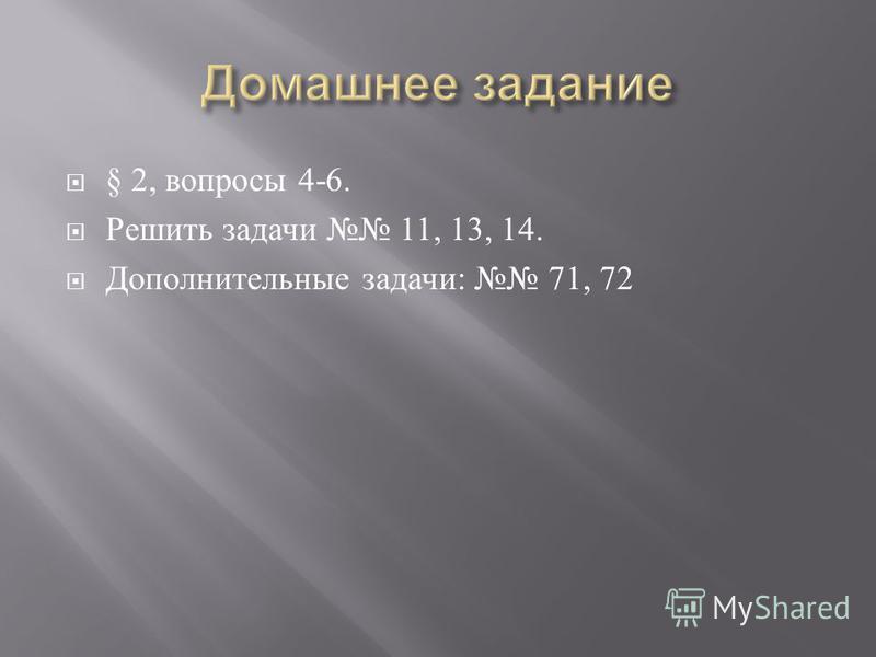 § 2, вопросы 4-6. Решить задачи 11, 13, 14. Дополнительные задачи : 71, 72