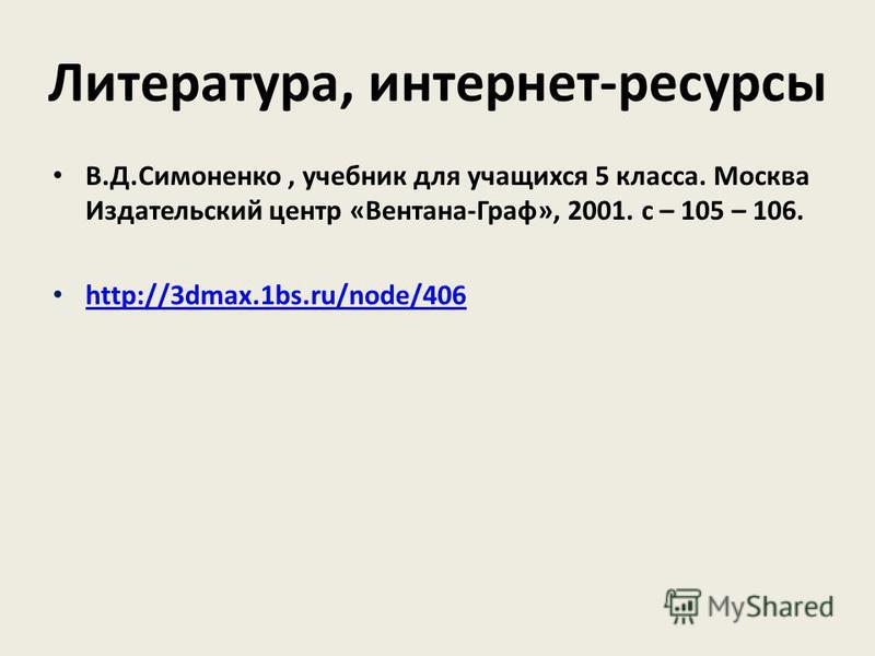 В.Д.Симоненко, учебник для учащихся 5 класса. Москва Издательский центр «Вентана-Граф», 2001. с – 105 – 106. http://3dmax.1bs.ru/node/406 Литература, интернет-ресурсы