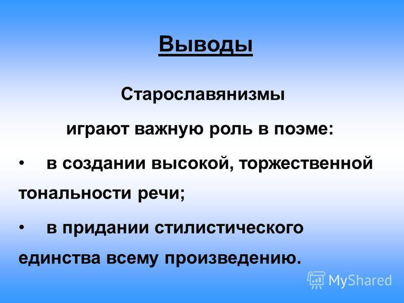 Выводы Старославянизмы играют важную роль в поэме: в создании высокой, торжественной тональности речи; в придании стилистического единства всему произведению.