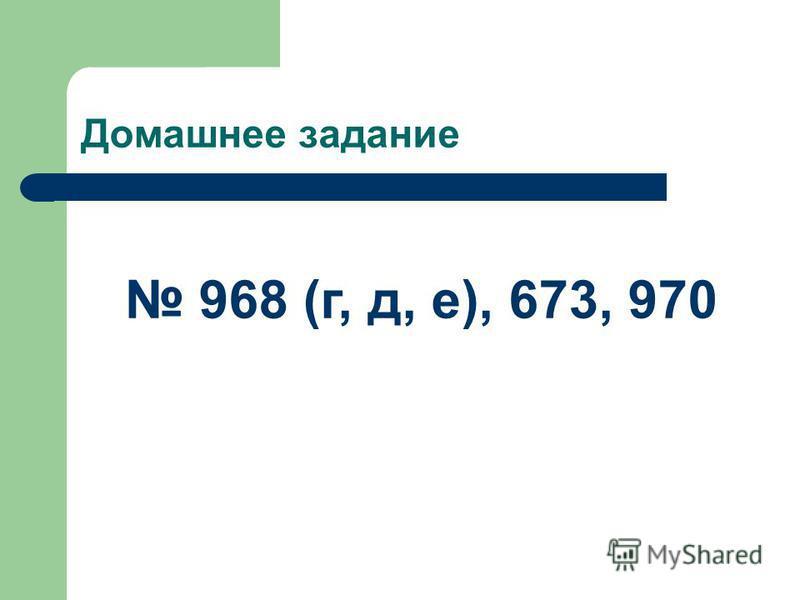 Домашнее задание 968 (г, д, е), 673, 970