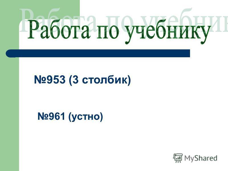 953 (3 столбик) 961 (устно)